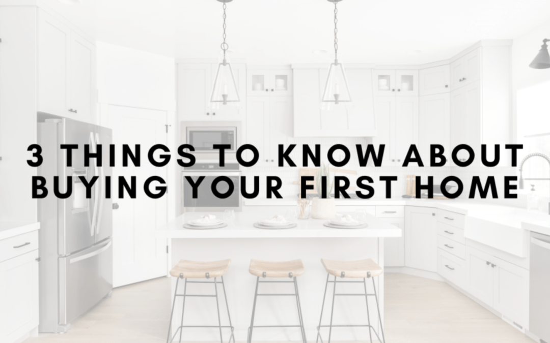 3 Things to Know About Buying Your First Home